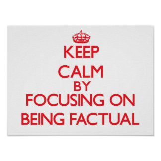 Keep Calm by focusing on Being Factual Print