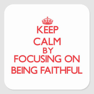 Keep Calm by focusing on Being Faithful Square Sticker