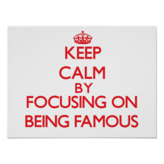 Keep Calm by focusing on Being Famous Posters