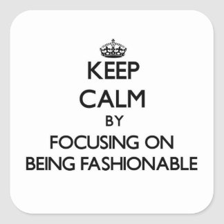 Keep Calm by focusing on Being Fashionable Square Sticker