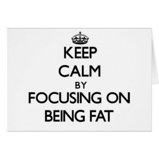 Keep Calm by focusing on Being Fat Card