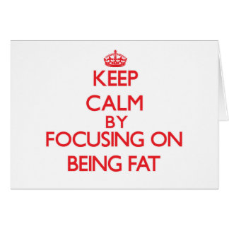 Keep Calm by focusing on Being Fat Greeting Cards