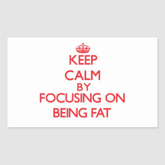 Keep Calm by focusing on Being Fat Sticker