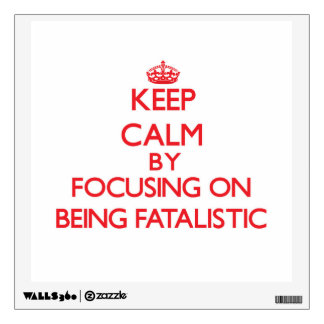 Keep Calm by focusing on Being Fatalistic Wall Decal