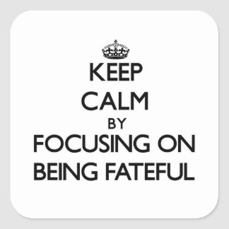 Keep Calm by focusing on Being Fateful Square Sticker