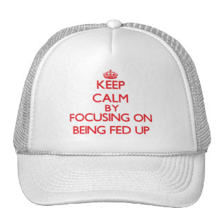 Keep Calm by focusing on Being Fed Up Trucker Hat