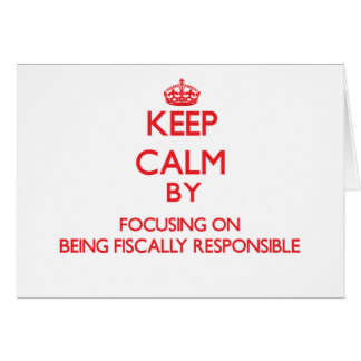 Keep Calm by focusing on Being Fiscally Responsibl Card