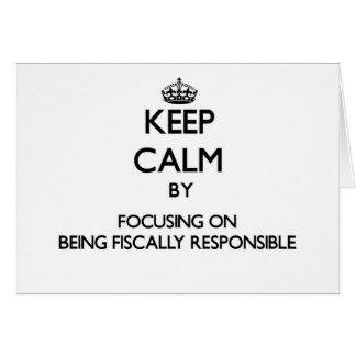 Keep Calm by focusing on Being Fiscally Responsibl Greeting Cards