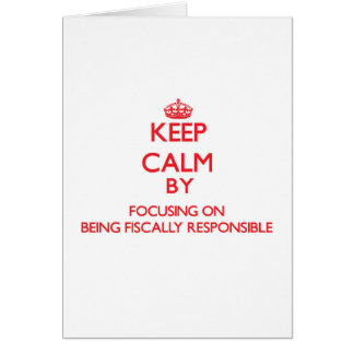Keep Calm by focusing on Being Fiscally Responsibl Greeting Card