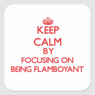 Keep Calm by focusing on Being Flamboyant Square Sticker