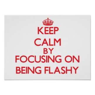 Keep Calm by focusing on Being Flashy Print