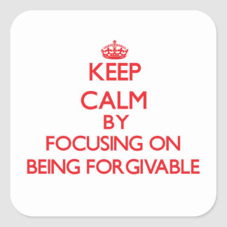 Keep Calm by focusing on Being Forgivable Square Stickers