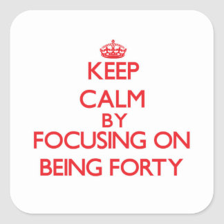 Keep Calm by focusing on Being Forty Square Sticker
