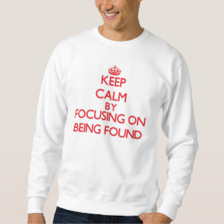 Keep Calm by focusing on Being Found Sweatshirt