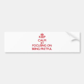 Keep Calm by focusing on Being Fretful Car Bumper Sticker