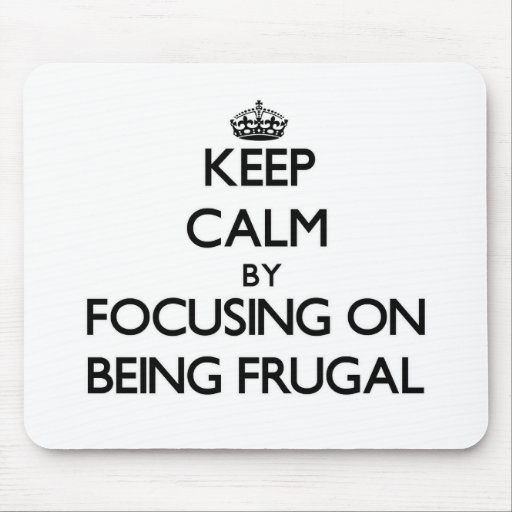 Keep Calm by focusing on Being Frugal Mouse Pad