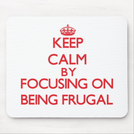 Keep Calm by focusing on Being Frugal Mouse Pads