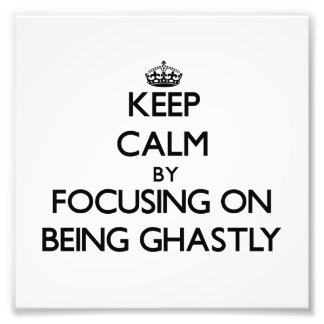 Keep Calm by focusing on Being Ghastly Photo Art