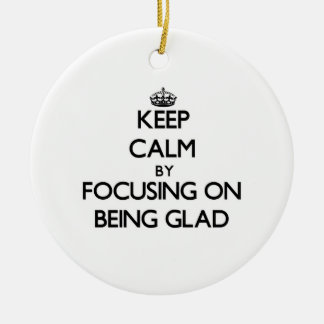 Keep Calm by focusing on Being Glad Christmas Ornament