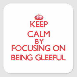 Keep Calm by focusing on Being Gleeful Square Sticker