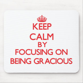 Keep Calm by focusing on Being Gracious Mouse Pads