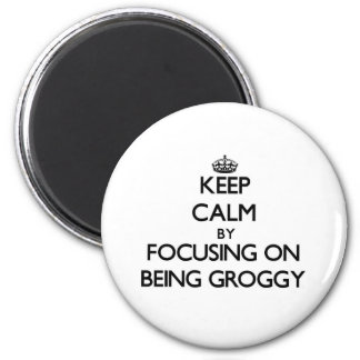 Keep Calm by focusing on Being Groggy Fridge Magnets