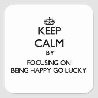 Keep Calm by focusing on Being Happy-Go-Lucky Square Sticker