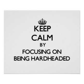 Keep Calm by focusing on Being Hardheaded Poster