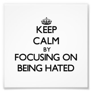 Keep Calm by focusing on Being Hated Photo Art