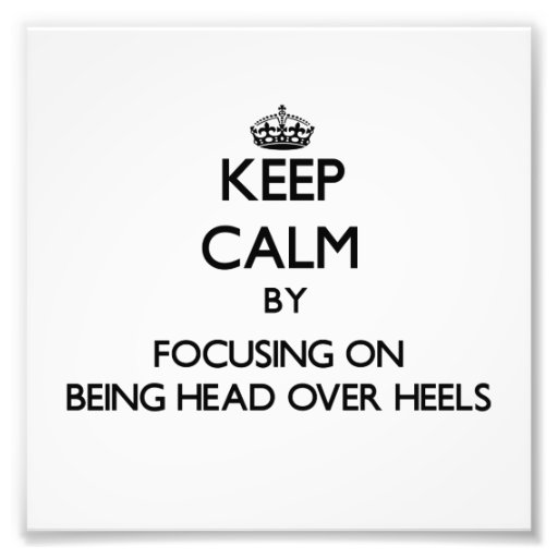 Keep Calm by focusing on Being Head Over Heels Photo Print
