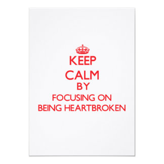 Keep Calm by focusing on Being Heartbroken 5x7 Paper Invitation Card