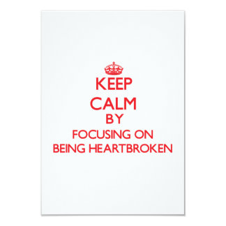 Keep Calm by focusing on Being Heartbroken 3.5x5 Paper Invitation Card