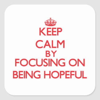 Keep Calm by focusing on Being Hopeful Square Sticker