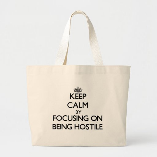 Keep Calm by focusing on Being Hostile Canvas Bags