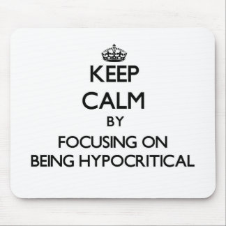 Keep Calm by focusing on Being Hypocritical Mouse Pad