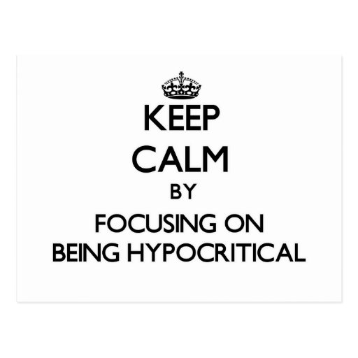 Keep Calm by focusing on Being Hypocritical Post Card