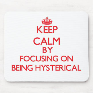 Keep Calm by focusing on Being Hysterical Mouse Pad
