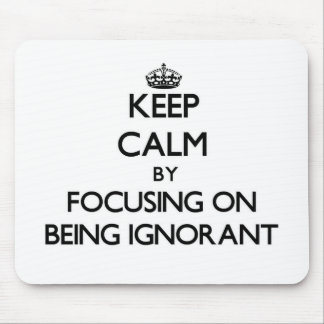 Keep Calm by focusing on Being Ignorant Mouse Pad