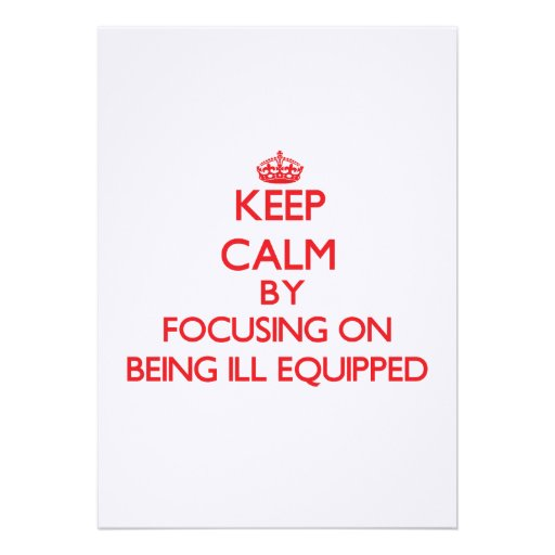 Keep Calm by focusing on Being Ill-Equipped Custom Invitation