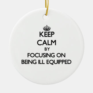 Keep Calm by focusing on Being Ill-Equipped Christmas Ornaments