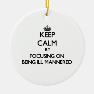 Keep Calm by focusing on Being Ill-Mannered Ornaments