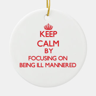 Keep Calm by focusing on Being Ill-Mannered Christmas Ornaments