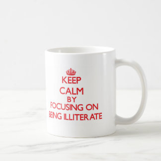 Keep Calm by focusing on Being Illiterate Classic White Coffee Mug