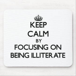 Keep Calm by focusing on Being Illiterate Mouse Pad
