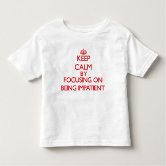 Keep Calm by focusing on Being Impatient T-shirts