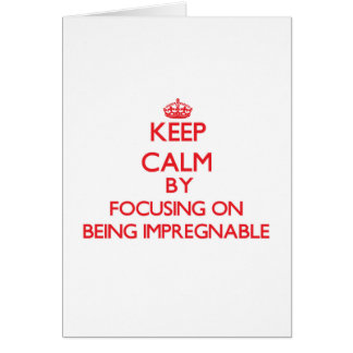 Keep Calm by focusing on Being Impregnable Greeting Card