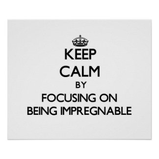 Keep Calm by focusing on Being Impregnable Poster