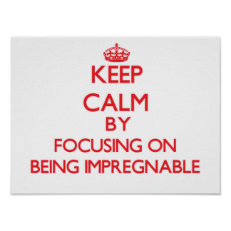 Keep Calm by focusing on Being Impregnable Print