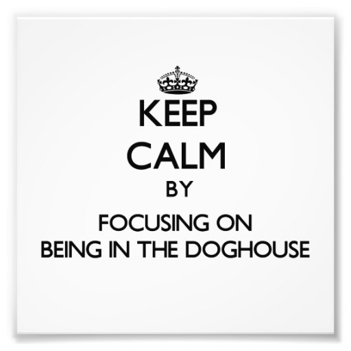 Keep Calm by focusing on Being In The Doghouse Photo Art