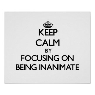 Keep Calm by focusing on Being Inanimate Poster